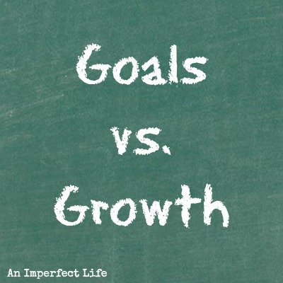 Goals Versus Growth {Part 1}