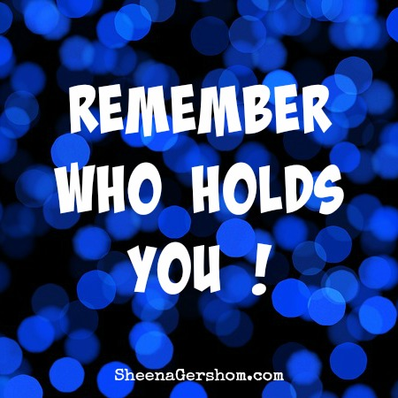 Remember Who Holds You!